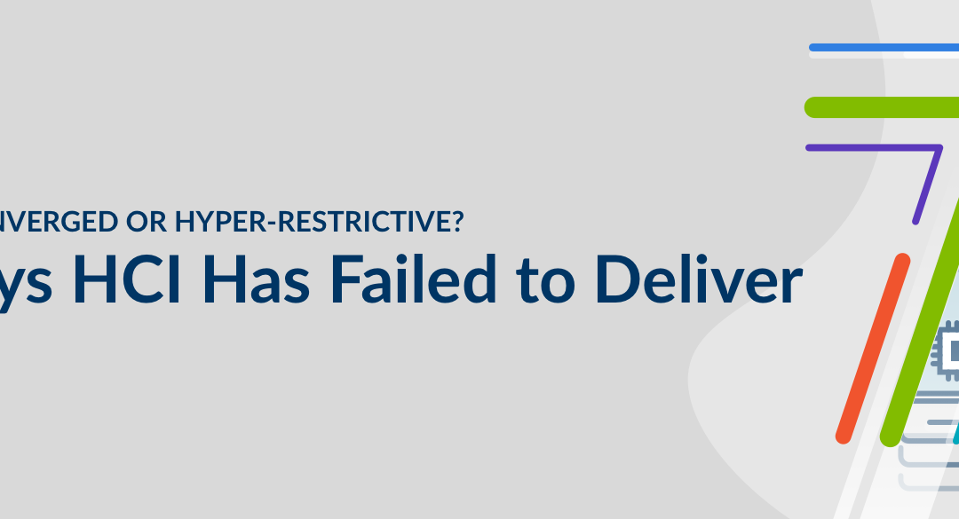 Hyper-converged or Hyper-restrictive?The 7 Ways HCI Has Failed to Deliver