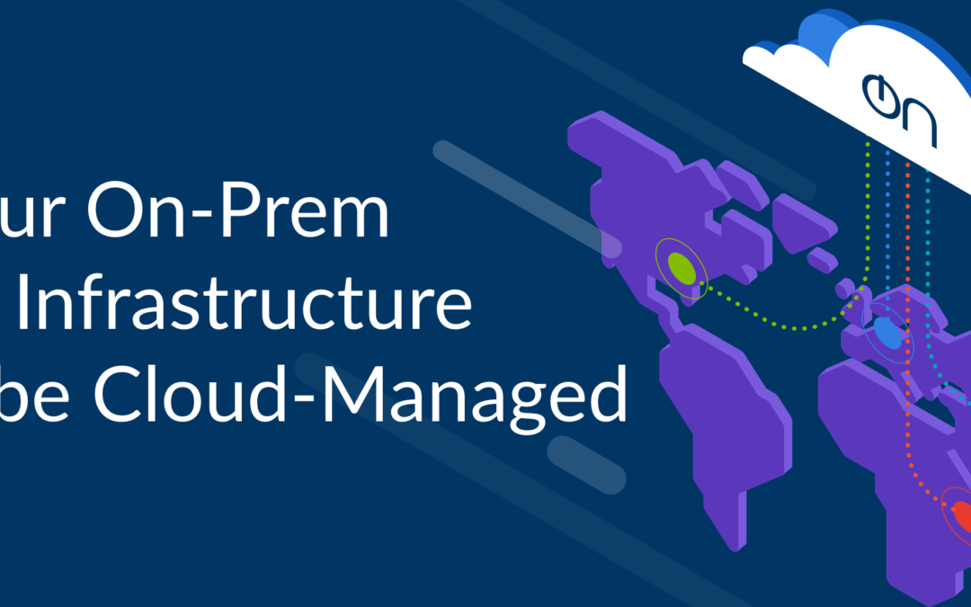 Why Your On-Prem Storage Infrastructure Should be Cloud-Managed