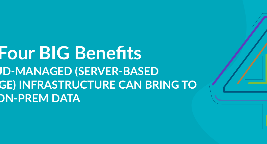 The 4 BIG benefits a cloud-managed (server-based storage) infrastructure can bring to your on-premises data