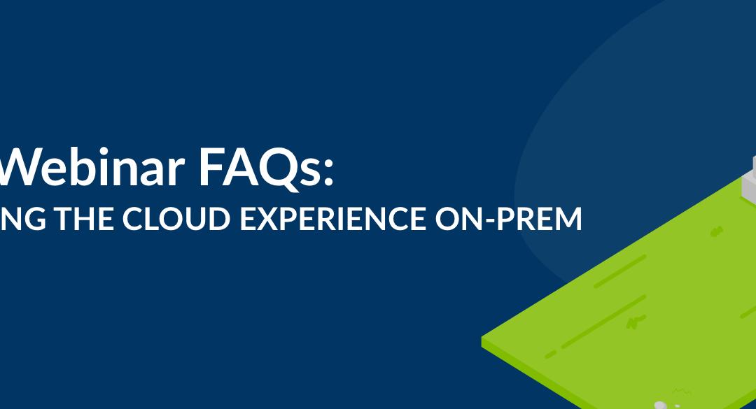 Top Webinar FAQs: bringing the cloud experience on-prem