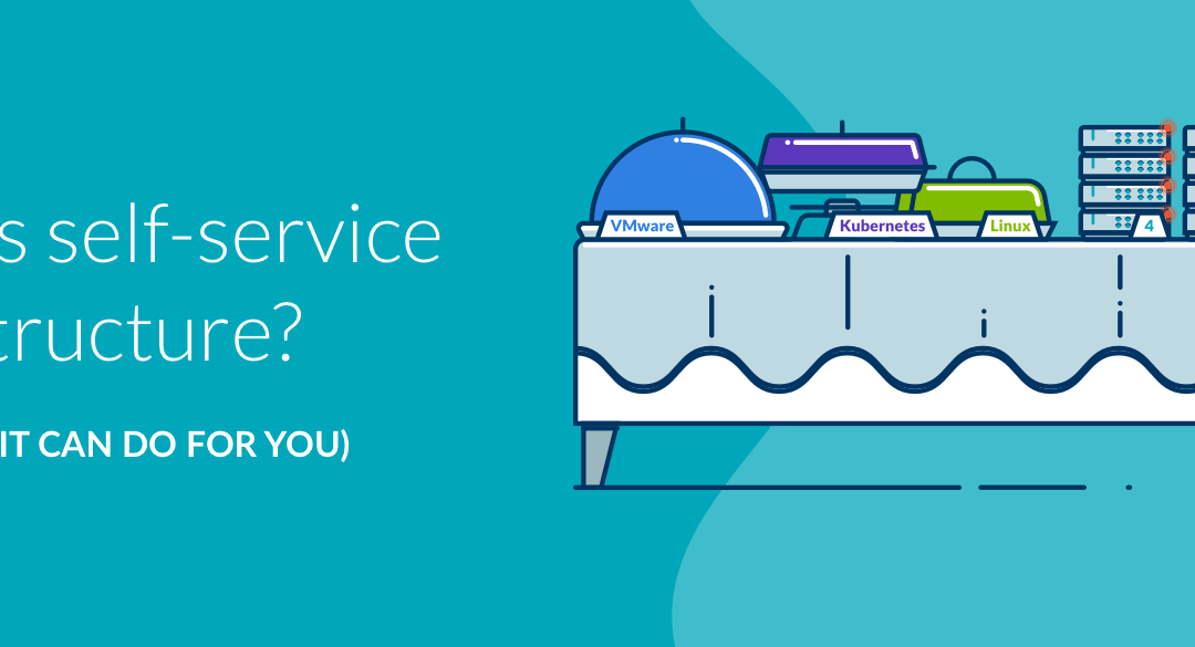 what is a self-service infrastructure? (and what can it do for you)